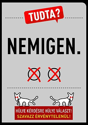 "Hungarian migrant quota referendum, 2016 - A poster of the Two-tailed Dog Party: ""Did you know? Hardly. (Literally: ´No yes.´)"" and ""Stupid Answer to a Stupid Question! Vote invalidly!"""