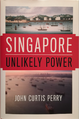 Singapore - Unlikely Power - 2017 Book by John Curtis Perry - Image of cover.png