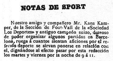 """СПОРТИВНЫЕ ЗАМЕТКИ Наш друг и партнер, г-н Канс Кампер, из секции Foot-Vall << Sociedad Los Deportes >> и бывший чемпион Швейцарии, желающий организовать несколько матчей в Барселоне, просит всех, кто любит этот вид спорта, связаться с ним. , приходите в этот офис вечером во вторник и пятницу с 9 до 11. """""""