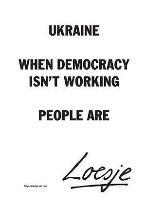 Loesje - UKRAINE WHEN DEMOCRACY ISN'T WORKING PEOPLE ARE