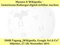 Museen & Wikipedia - Gemeinsam Kulturgut digital sichtbar machen - Tagung Deutscher Museumsbund 2014.pdf