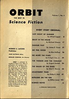 "Table of Contents for Orbit Science Fiction No. 4, September–October 1954. ""Last Night Of Summer"" by Alfred Coppel, ""Beast In The House"" by Michael Shaara, ""Danger Past"" by James E. Gunn, ""Me Feel Good"" by Max Dancey, ""No More The Stars"" by Irving E. Cox, Jr., ""The Thinker And The Thought"" by August Derleth, ""The Image Of The Gods"" by Alan E. Nourse, ""Adjustment Team"" by Philip K. Dick, ""Intruder On The Rim"" by Milton Lesser (best known by pen name, Stephen Marlowe) and Science Notes (column). Verifies true first publication of ""Adjustment Team"" by Philip K. Dick. Illustrates publication of stories by many notable SF authors in context of publishing era and presentation to readers of era."