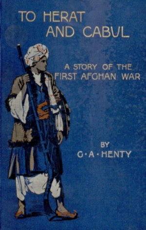 G. A. Henty - Cover of the 1902 first edition of To Herat and Cabul, A Story of the First Afghan War by G. A. Henty and illustrations by Charles A. Sheldon, published by Blackie and Son Ltd., London.