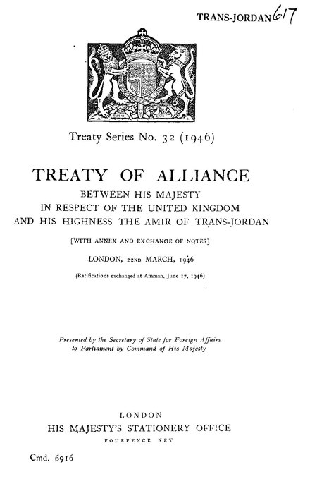 1946 Treaty of Alliance between His Majesty in respect of the United Kingdom and His Highness the Amir of Trans-Jordan, cmd. 6779 Treaty of Alliance between His Majesty in respect of the United Kingdom and His Highness the Amir of Trans-Jordan, cmd. 6779.pdf