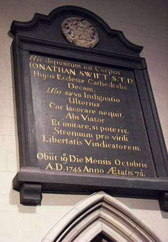 "1745 in poetry - Latin epitaph for Jonathan Swift in St. Patrick's Cathedral, Dublin near his burial site. Literal translation: ""Here is laid the Body of Jonathan Swift, Doctor of Sacred Theology, Dean of this Cathedral Church, where fierce Indignation can no longer injure the Heart.  Go forth, Voyager, and copy, if you can, this vigorous (to the best of his ability) Champion of Liberty.  He died on the 19th Day of the Month of October, A.D. 1745, in the 78th Year of his Age."""