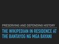 Preserving and Defending History - The Wikipedian in Residence at the Bantayog ng mga Bayani.pdf