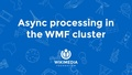 Asynchronous processing on the WMF cluster.pdf