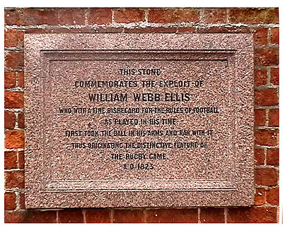 "Plaque at the Rugby School in memory of William Webb Ellis. It reads:  ""This stone commemorates the exploit of William Webb Ellis who with a fine disregard for the rules of football as played in his time first took the ball in his arms and ran with it thus originating the distinctive feature of the rugby game. A.D. 1823 WWEplaque 700.jpg"