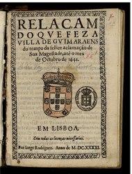 Relaçam do que fez a villa de Guimaraens do tempo da felice aclamação de Sua Magestade até o mes de Octubro de 1641