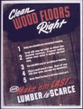 """Clean Wood Floors Right, Make 'em last...lumber is scarce"" - NARA - 514063.tif"