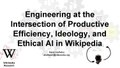 Engineering at the Intersection of Productive Efficiency, Ideology, and Ethical AI in Wikipedia (Invited talk @ Quora).pdf