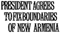 PRESIDENT AGREES TO FIX BOUNDARIES OF NEW ARMENIA.png