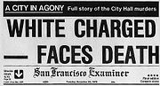 "A reproduction of the top front page of the San Francisco Examiner on November 28, 1978. At the top is a black banner with white lettering reading ""A city in agony: Full story of the City Hall murders"". Below that the large headline reads ""White Charged—Faces Death"", then the banner of the name of the newspaper"