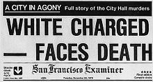 "A reproduction of the top front page of the San Francisco Examiner on November 28, 1978. At the top is a black banner with white lettering reading ""A city in agony: Full story of the City Hall murders"". Below that the large headline reads ""White Charged--Faces Death"", then the banner of the name of the newspaper"