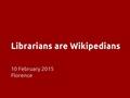 Librarians are Wikipedians - Firenze, OCLC 2015.pdf