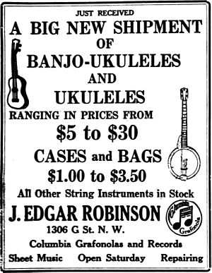 "Banjo uke - ""Just received a big new shipment of banjo-ukuleles and ukuleles ranging in prices from $5 to $30 cases and bags. $1.00 to $3.50 all other string instruments in stock."" ""J. Edgar Robinson"" - From a 1919 ad in Washington Times"