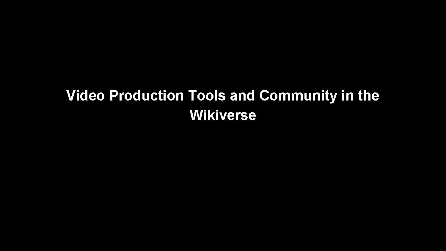 2015-07-18 Video Production Tools and Community in the Wikiverse.pdf