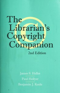 The librarian's copyright companion, by James S. Heller, Paul Hellyer, Benjamin J. Keele, 2012.djvu