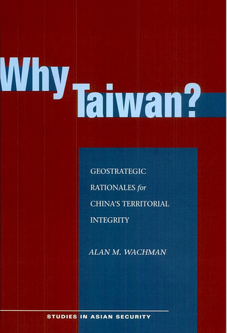 Alan M. Wachman - Book cover for Why Taiwan? Geostrategic Rationales for China's Territorial Integrity, written by Wachman and published in 2007