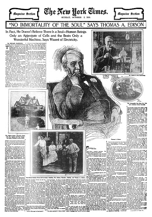 "This 1910 New York Times Magazine feature states that ""Nature, the supreme power, (Edison) recognizes and respects, but does not worship. Nature is not merciful and loving, but wholly merciless, indifferent."" Edison is quoted as saying ""I am not an individual--I am an aggregate of cells, as, for instance, New York City is an aggregate of individuals. Will New York City go to heaven?"" 19101002 ""No Immortality of the Soul"" Says Thomas A. Edison - The New York Times.jpg"
