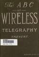 The A B C of wireless telegraphy; a plain treatise on Hertzian wave signaling; embracing theory, methods of operation, and how to build various pieces of the apparatus employed (IA abcofwirelesstel00trevrich).pdf