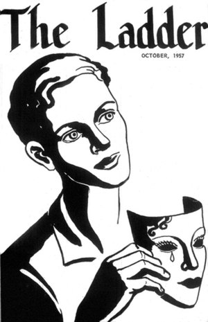 Homophile - The October 1957 edition of The Ladder, mailed to hundreds of women in the San Francisco area, urged women to take off their masks. The motif of masks and unmasking was prevalent in the homophile era, prefiguring the political strategy of coming out and giving the Mattachine Society its name.