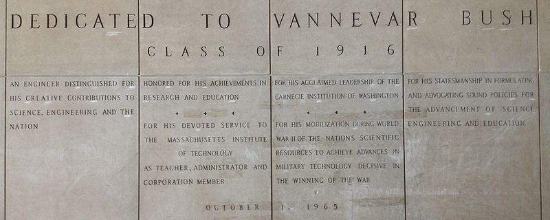 "Four large panels with words carved in stone. The inscriptions reads: ""Dedicated to Vannevar Bush Class of 1916. An engineer distinguished for his creative contributions to science, engineering and the nation. Honored for his achievements in research and education. For his devoted service to the Massachusetts Institute of Technology as teacher, administrator and corporation member. For his acclaimed leadership of the Carnegie Institute of Washington. For his mobilization during World War II of the nation's scientific resources to achieve advances in military technology decisive in the winning of the war. For his statesmanship in formulating and advocating sound policies for the advancement of science, engineering and education. 1 October 1965"""