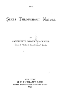 "text only title page, THE/SEXES THROUGHOUT NATURE/BY/ANTOINETTE BROWN BLACKWELL/Author of ""Studies in General Science"" &c., &c/NEW YORK/G. P. PUTNAM'S SONS/FOURTH AVENUE AND TWENTY-THIRD STREET/1875"
