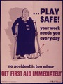 PLAY SAFE^ YOUR WORK NEEDS YOU EVERY DAY. NO ACCIDENT IS TOO MINOR. GET FIRST AID IMMEDIATELY. - NARA - 515182.tif