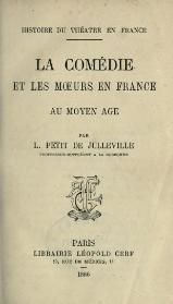 Histoire du théâtre en France. La Comédie et les moeurs en France au moyen âge, (Éd.1897) - Louis Petit de Julleville