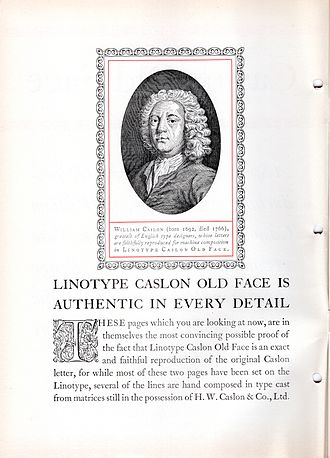 Caslon - Linotype's Caslon Old Face hot metal typesetting adaptation. It was based on types provided by the H.W. Caslon company, although some of these were re-engraved around the end of the nineteenth century rather than being Caslon's original work.