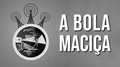 Thumbnail Oficial A Bola Maciça.png
