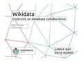 Wikidata. Costruire un database collaborativo - Linux day 2018 - Schio.pdf