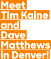 Meet Tim Kaine and Dave Matthews in Denver!.png