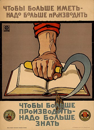 "A 1920 Bolshevik pro-education propaganda which reads the following: ""In order to have more, it is necessary to produce more. In order to produce more, it is necessary to know more."" Chtoby bol'she imet' -- nado bol'she proizvodit'. Chtoby bol'she proizvodit' -- nado bol'she znat'.jpg"