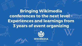 Wikimania 2017 Bringing Wikimedia conferences to the next level – Experiences and learnings from three years of event organizing.pdf