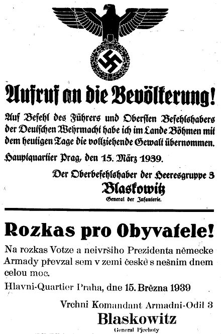 "First German poster in Prague, 15 March 1939. English translation: ""Notice to the population. By order of the Fuhrer and Supreme Commander of the German Wehrmacht. I have taken over, as of today, the executive power in the Province of Bohemia. Headquarters, Prague, 15 March 1939. Commander, 3rd Army, Blaskowitz, General of infantry."" The Czech translation includes numerous grammatical errors (possibly intentionally, as a form of disdain). Poster Protektorat - Rozkas pro obyvatele 1939 (01).jpg"