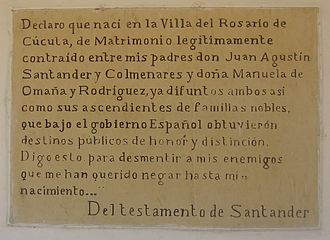 Francisco de Paula Santander - Testament of Francisco de Paula Santander: I declare that I was born in Villa del Rosario de Cúcuta, of the legitimately contracted marriage between my parents Mr. Juan Agustin Santander y Colmenares and Mrs Manuela de Omaña y Rodriguez, both already deceased as well as their ancestors of noble family, that under the Spanish government obtained public destinies of honor and distinction. I say this to counter the lies of my enemies, who have wanted to deny me even my birth.
