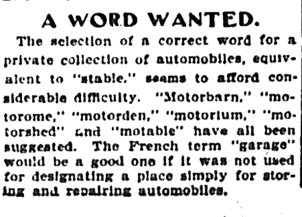 "A 1901 newspaper article discussing a name for a private collection of automobiles, which mentions the word ""garage"" as being a possible choice except that that word was already in use in the broader sense of a place to store and repair them. Today the word garage has both senses; for example, Jay Leno's Garage is a series about his collection and other interesting collections, not merely the buildings that contain them. 1901-10-05 The Evening World, A Word Wanted.png"