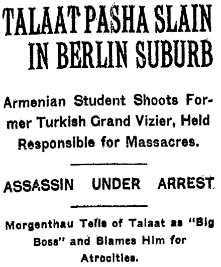 The headline of a 16 March 1921 New York Times article, announcing Talaat Pasha's assassination by Soghomon Tehlirian. Talaat Pasha Slain in Berlin Suburb.png