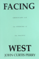 Cover of book Facing West - Americans and the Opening of the Pacific (1995) by John Curtis Perry.png