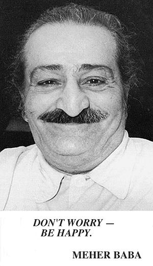 "Don't Worry, Be Happy - Meher Baba, who often used the phrase ""Don't worry, be happy"""