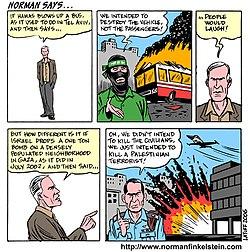 Αν ανατιναχθεί ένα λεωφορείο από τους Χαμας, όπως συνηθιζόταν να γίνεται στο Τeλαβιβ , και στη συνεχεία ανακοινωθεί ότι θέλησαν να καταστρέψουν το όχημα, και όχι τους επιβάτες, ο κόσμος θα γελάσει.  Αλλά πως είναι διαφορετικά όταν το Ισραήλ ρίχνει μια βόμβα ενός τόνου σε πυκνοκατοικημένη συνοικία της Γάζας, όπως και έκανε, τον Ιούλιο του 2002, και ανακοινώνει η πρόθεση μας δεν ήταν να σκοτώσουμε τους αμάχους, αλλά μόνο ένα παλαιστίνιο τρομοκράτη.