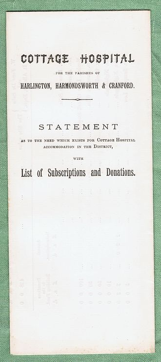Harlington, Harmondsworth and Cranford Cottage Hospital - Statement as to the need which exists for cottage hospital accommodation in the district, with List of Subscribers and Donations., 1884.