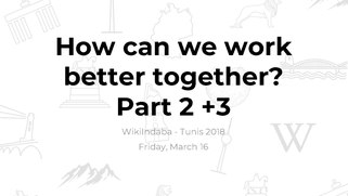 "Workshop slides and documentation for ""How can we work better together - Part 2+3"" from the WikiIndaba 2018."