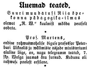 "Friedrich Martens - Friedrich Martens Death Notice, published on June 8, 1909 ""Professor Martens, Professor of International Law at the Saint Petersburg University, a member of the Ministry of Foreign Affairs has died according to the telegram at the Valga, Estonia train station on June 7. The deceased was an ethnic Estonian."""