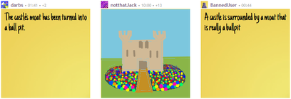 "User darbs's text, ""The castle's moat has been turned into a ball pit.""; user notthatJack's drawing of a castle with a ball-pit moat; user [BannedUser]'s text, ""A castle is surrounded by a moat that is really a ballpit"" [sic]."