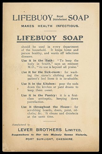 "Lifebuoy (soap) - Advertising material for Lifebuoy Soap listing the products many uses. Includes the tag line ""Makes Health Infectious."" The list includes the use of the product in the bath, with an endorsement by an ""eminent M.D."", around the house as a general purpose cleaner, and in the kitchen as a drain cleaner."