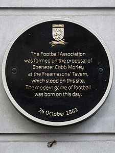 The Football Association was formed on the proposal of Ebenezer Cobb Morley at the Freemasons' Tavern, which stood on this site.jpg