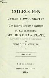Pedro de Angelis: Español: Colección de obras y documentos relativos a la historia antigua y moderna de las provincias del Río de la Plata; ilustrados con notas y disertaciones